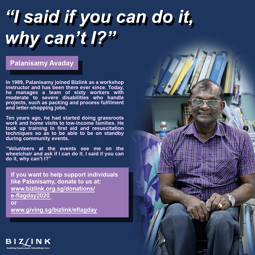 In 1989, Palanisamy joined Bizlink as a workshop instructor and has been there ever since. Today, he manages a team of sixty workers with moderate to severe disabilities who handle projects, such as packing and process fulfilment and letter-shopping jobs.  Ten years ago, he had started doing grassroots work and home visits to low-income families. He took up training in first aid and resuscitation techniques so as to be able to be on standby during community events. Volunteers at the events see me on the wheelchair and ask if I can do it. I said if you can do it, why can't I?